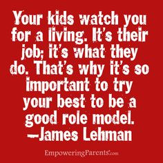 ... That's why its so important to try your best to be a good role model