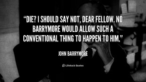 Die? I should say not, dear fellow. No Barrymore would allow such a ...