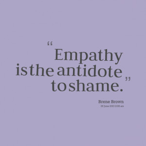 Quotes Picture: empathy is the antidote to shame