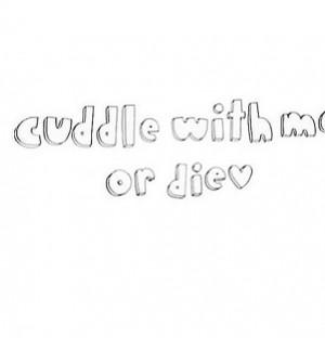 Cuddle with me or die!