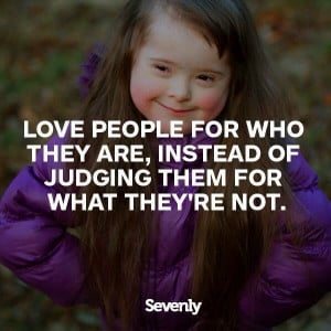 Lovepeople for who they are, instead of judging them for what they ...
