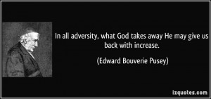 ... takes away He may give us back with increase. - Edward Bouverie Pusey