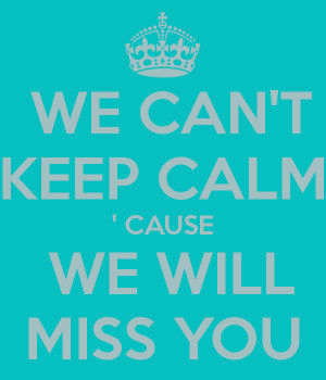 WE CAN'T KEEP CALM ' CAUSE WE WILL MISS YOU - KEEP CALM AND CARRY ...