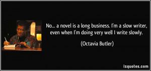 ... slow writer, even when I'm doing very well I write slowly. - Octavia
