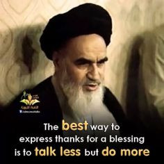 ... thanks for a blessing is to talk less but do more. (Imam Khomeini