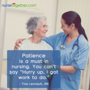 Patience is a must in nursing. You can't say hurry up, I got work to ...