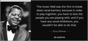 ... racial inhibitions, you wouldn't be able to do that. - Oscar Peterson