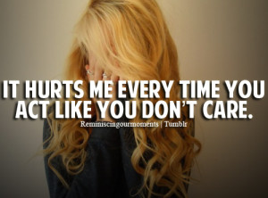 It hurts me every time you act like you don't care.
