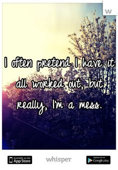 often pretend I have it all worked out, but really, I'm a mess.