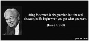 ... disasters in life begin when you get what you want. - Irving Kristol