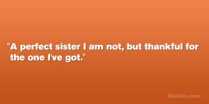 """perfect sister I am not, but thankful for the one I've got."""""""