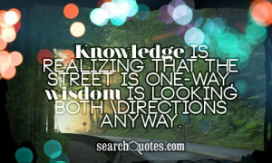 Knowledge is realizing that the street is one-way, wisdom is looking ...