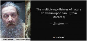 ... villainies of nature do swarm upon him... [from Macbeth] - Alan Moore