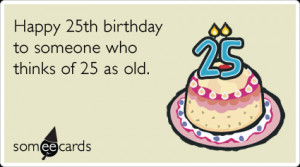 twenty-fifth-birthday-getting-old-birthday-ecards-someecards.png