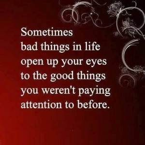 Sometimes bad things in life open your eyes...