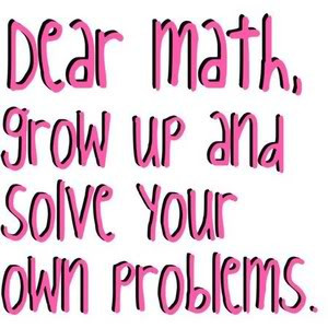 Dear math grow up and solve your own problems