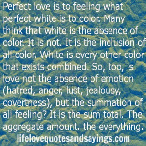 Perfect love is to feeling what perfect white is to color. Many think ...