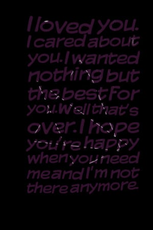... you well that's over i hope you're happy when you need me and i'm not