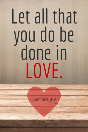 Let all the you do be done in love. - TriciaGoyer.com