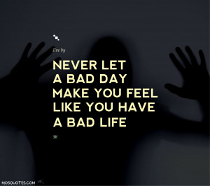 Quotes to Live By Never let a bad day make you feel like you have a ...