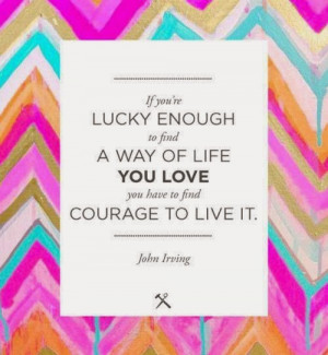 ... way of life you love you have to find courage to live it - John Irving