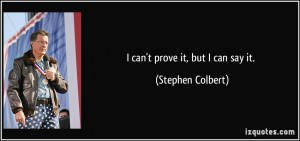 can't prove it, but I can say it. - Stephen Colbert