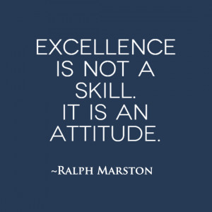 Excellence is not a skill. It is an attitude.
