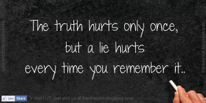 The truth hurts only once, but a lie hurts every time you remember it.