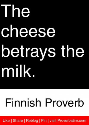 Betrayal, quotes, sayings, cheese, milk, finnish proverb