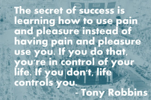 ... pain the secret of success is learning how to use pain and pleasure