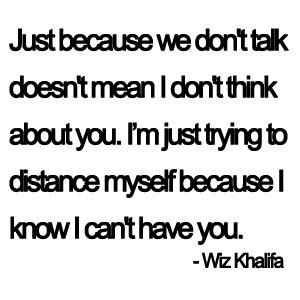 Just because we don't talk doesn't mean I don't think about you ...