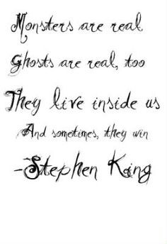 ... real, too. They live inside us and sometimes, they win. -Stephen King