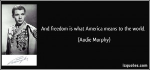 And freedom is what America means to the world. - Audie Murphy