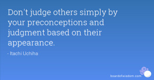Don't judge others simply by your preconceptions and judgment based on ...