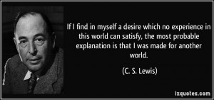 ... explanation is that I was made for another world. - C. S. Lewis