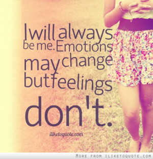 will always be me. Emotions may change but feelings don't.
