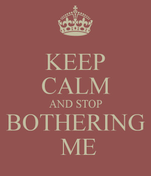 KEEP CALM AND STOP BOTHERING ME