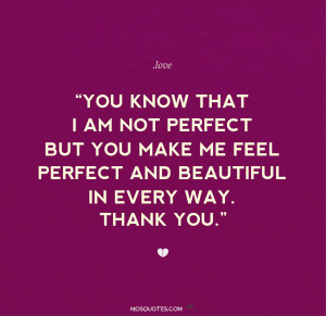 Quotes for him You know that I am not perfect but you make me feel ...