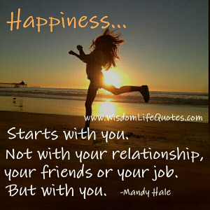 Unless you don't find happiness within you will never truly feel ...