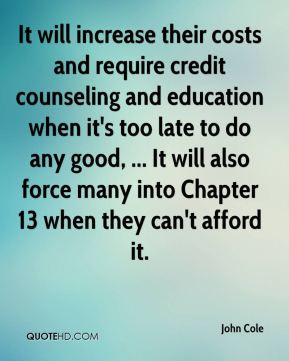 John Cole - It will increase their costs and require credit counseling ...
