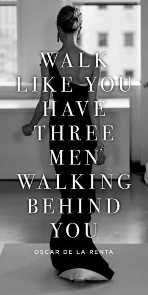 Walk like you have three men walking behind you.
