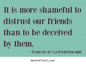 ... deceived by them. Francois De La Rochefoucauld best friendship quote
