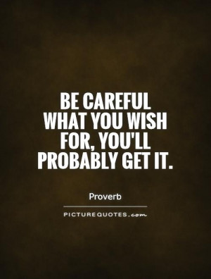 Be careful what you wish for, you'll probably get it. Picture Quote #1