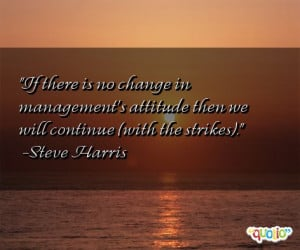 If there is no change in management's attitude then we will continue ...