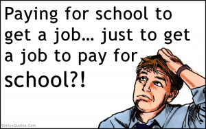Paying for school to get a job… just to get a job to pay for school ...