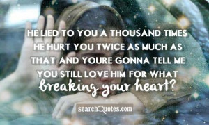 ... youre gonna tell me you still love him? For what, breaking your heart