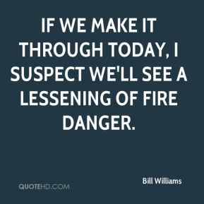 If we make it through today, I suspect we'll see a lessening of fire ...