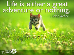 Life is either a great adventure or nothing. – Helen Keller