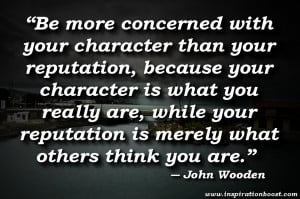 "... reputation is merely what others think you are."" ― John Wooden"