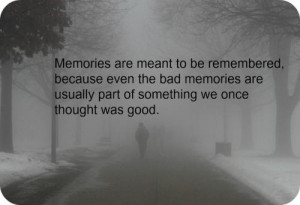Memories are meant to be remembered, because even the bad memories are ...